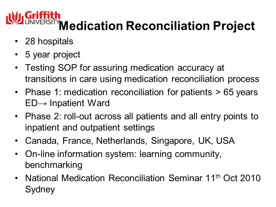 Medication Reconciliation Project 28 hospitals 5 year project Testing SOP for assuring medication accuracy at transitions in care using medication reconciliation process Phase 1: medication reconciliation for patients > 65 years ED Inpatient Ward Phase 2: roll-out across all patients and all entry points to inpatient and outpatient settings Canada, France, Netherlands, Singapore, UK, USA On-line information system: learning community, benchmarking National Medication Reconciliation Seminar 11 th Oct 2010 Sydney