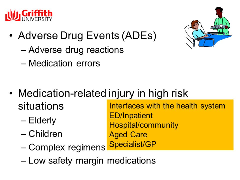 Adverse Drug Events (ADEs) –Adverse drug reactions –Medication errors Medication-related injury in high risk situations –Elderly –Children –Complex regimens –Low safety margin medications Interfaces with the health system ED/Inpatient Hospital/community Aged Care Specialist/GP