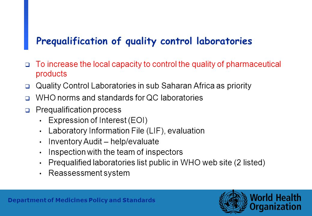 16 WHO - PSM Department of Medicines Policy and Standards Prequalification of quality control laboratories To increase the local capacity to control t