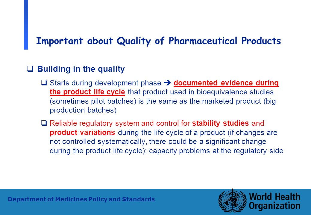 26 WHO - PSM Department of Medicines Policy and Standards Important about Quality of Pharmaceutical Products Building in the quality Starts during dev