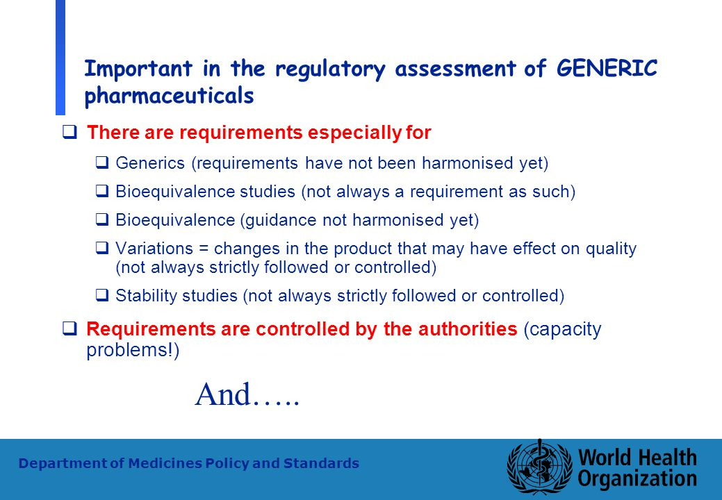 27 WHO - PSM Department of Medicines Policy and Standards Important in the regulatory assessment of GENERIC pharmaceuticals There are requirements esp
