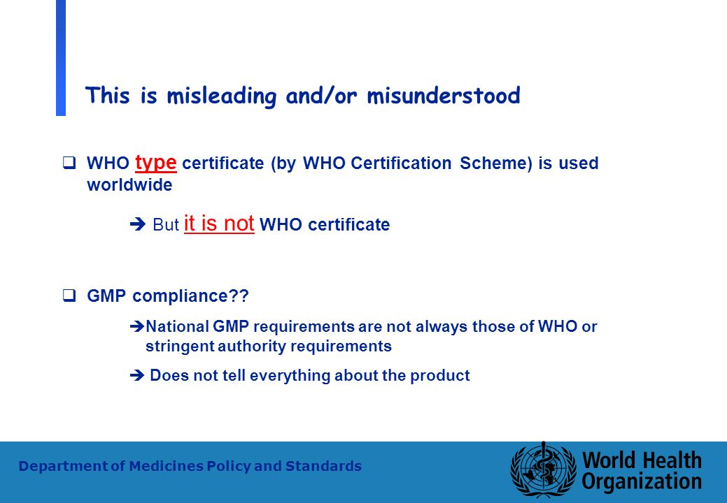 29 WHO - PSM Department of Medicines Policy and Standards This is misleading and/or misunderstood WHO type certificate (by WHO Certification Scheme) i