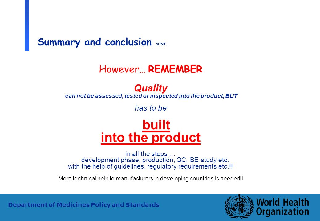 33 WHO - PSM Department of Medicines Policy and Standards Summary and conclusion CONT… However… REMEMBER Quality can not be assessed, tested or inspec