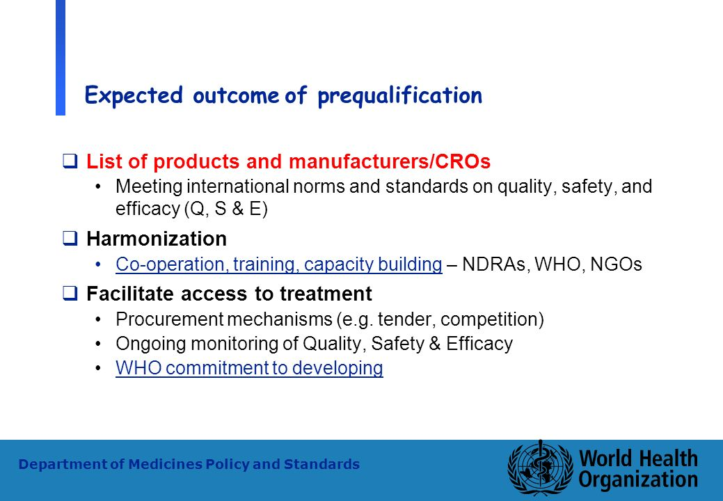 7 WHO - PSM Department of Medicines Policy and Standards Expected outcomeof prequalification List of products and manufacturers/CROs Meeting internati