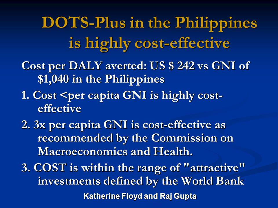 DOTS-Plus in the Philippines is highly cost-effective Cost per DALY averted: US $ 242 vs GNI of $1,040 in the Philippines 1.