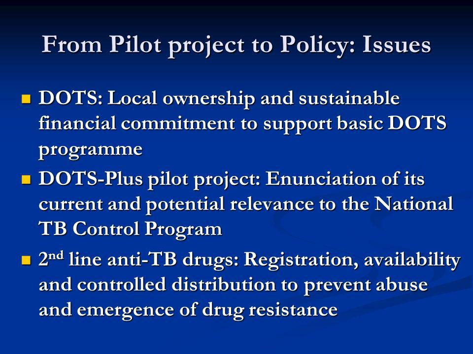 From Pilot project to Policy: Issues DOTS: Local ownership and sustainable financial commitment to support basic DOTS programme DOTS: Local ownership and sustainable financial commitment to support basic DOTS programme DOTS-Plus pilot project: Enunciation of its current and potential relevance to the National TB Control Program DOTS-Plus pilot project: Enunciation of its current and potential relevance to the National TB Control Program 2 nd line anti-TB drugs: Registration, availability and controlled distribution to prevent abuse and emergence of drug resistance 2 nd line anti-TB drugs: Registration, availability and controlled distribution to prevent abuse and emergence of drug resistance
