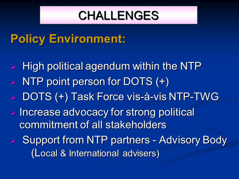 CHALLENGES Policy Environment: High political agendum within the NTP High political agendum within the NTP NTP point person for DOTS (+) NTP point person for DOTS (+) DOTS (+) Task Force vis-à-vis NTP-TWG DOTS (+) Task Force vis-à-vis NTP-TWG Increase advocacy for strong political commitment of all stakeholders Increase advocacy for strong political commitment of all stakeholders Support from NTP partners - Advisory Body Support from NTP partners - Advisory Body (L ocal & International advisers) (L ocal & International advisers)