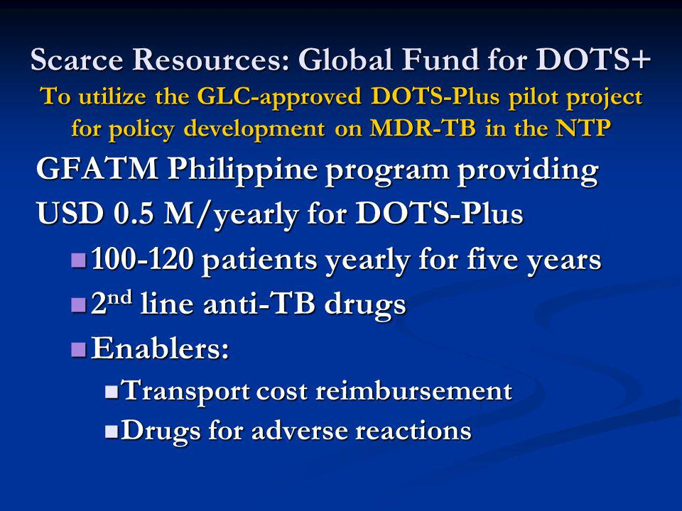 Scarce Resources: Global Fund for DOTS+ To utilize the GLC-approved DOTS-Plus pilot project for policy development on MDR-TB in the NTP GFATM Philippine program providing USD 0.5 M/yearly for DOTS-Plus 100-120 patients yearly for five years 100-120 patients yearly for five years 2 nd line anti-TB drugs 2 nd line anti-TB drugs Enablers: Enablers: Transport cost reimbursement Transport cost reimbursement Drugs for adverse reactions Drugs for adverse reactions