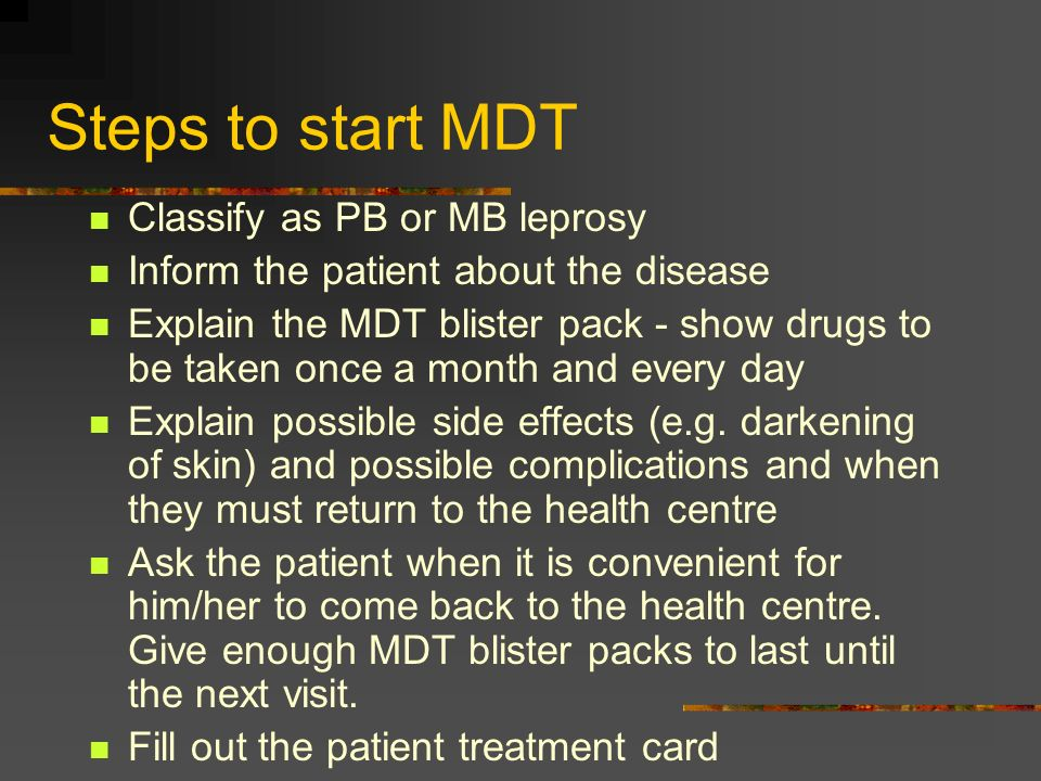 Steps to start MDT Classify as PB or MB leprosy Inform the patient about the disease Explain the MDT blister pack - show drugs to be taken once a mont