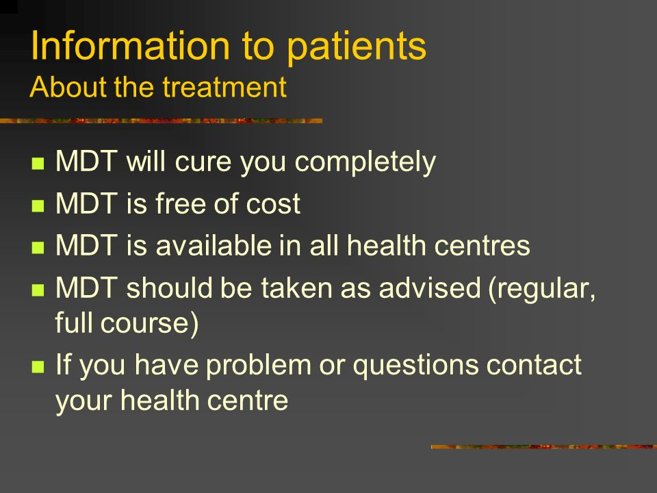 Information to patients About the treatment MDT will cure you completely MDT is free of cost MDT is available in all health centres MDT should be take