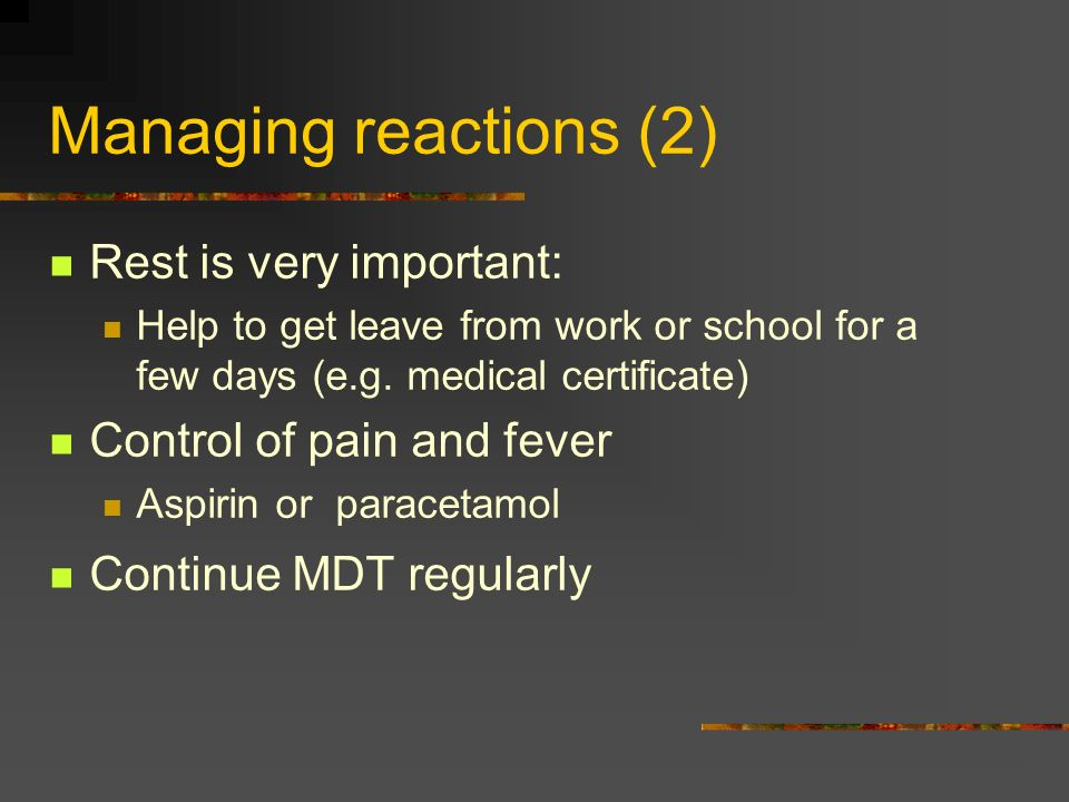 Managing reactions (2) Rest is very important: Help to get leave from work or school for a few days (e.g. medical certificate) Control of pain and fev