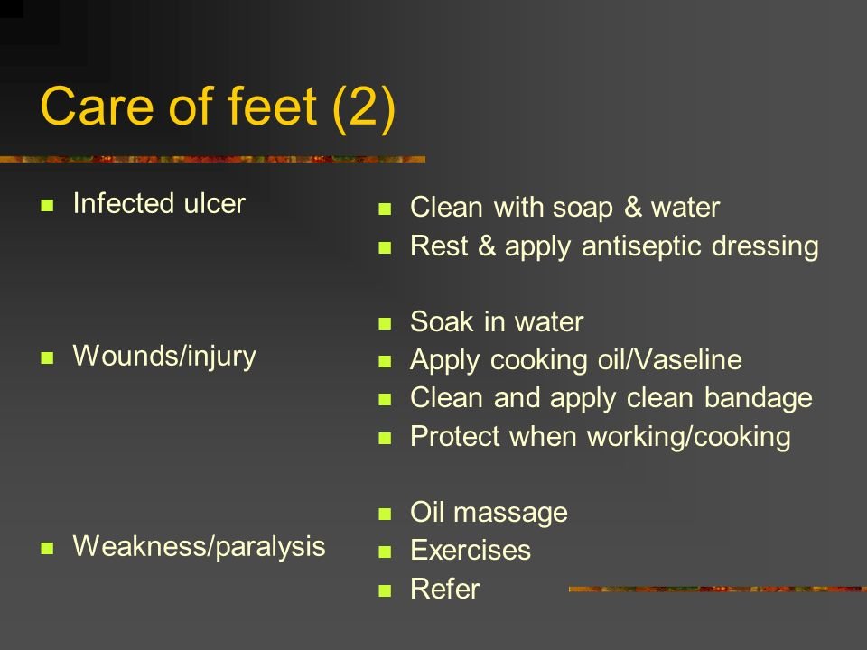Care of feet (2) Infected ulcer Wounds/injury Weakness/paralysis Clean with soap & water Rest & apply antiseptic dressing Soak in water Apply cooking
