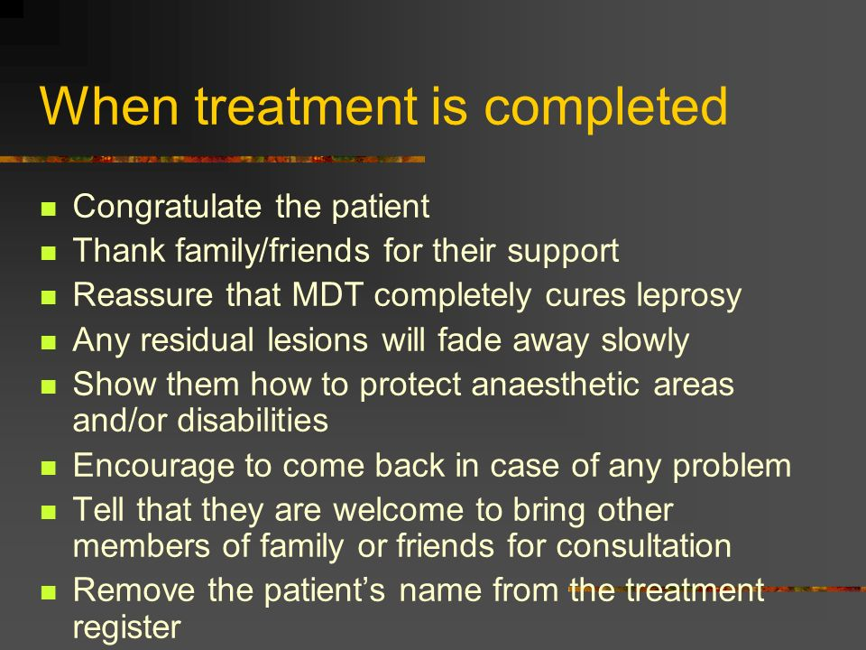 When treatment is completed Congratulate the patient Thank family/friends for their support Reassure that MDT completely cures leprosy Any residual le