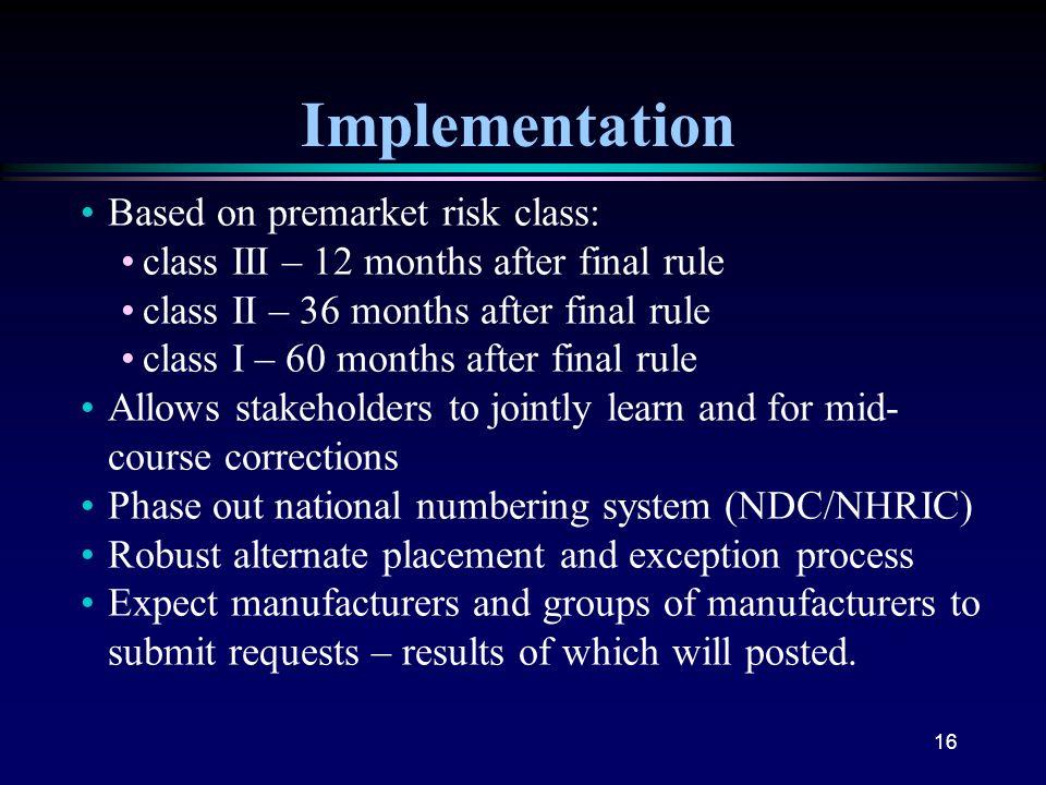 16 Implementation Based on premarket risk class: class III – 12 months after final rule class II – 36 months after final rule class I – 60 months afte