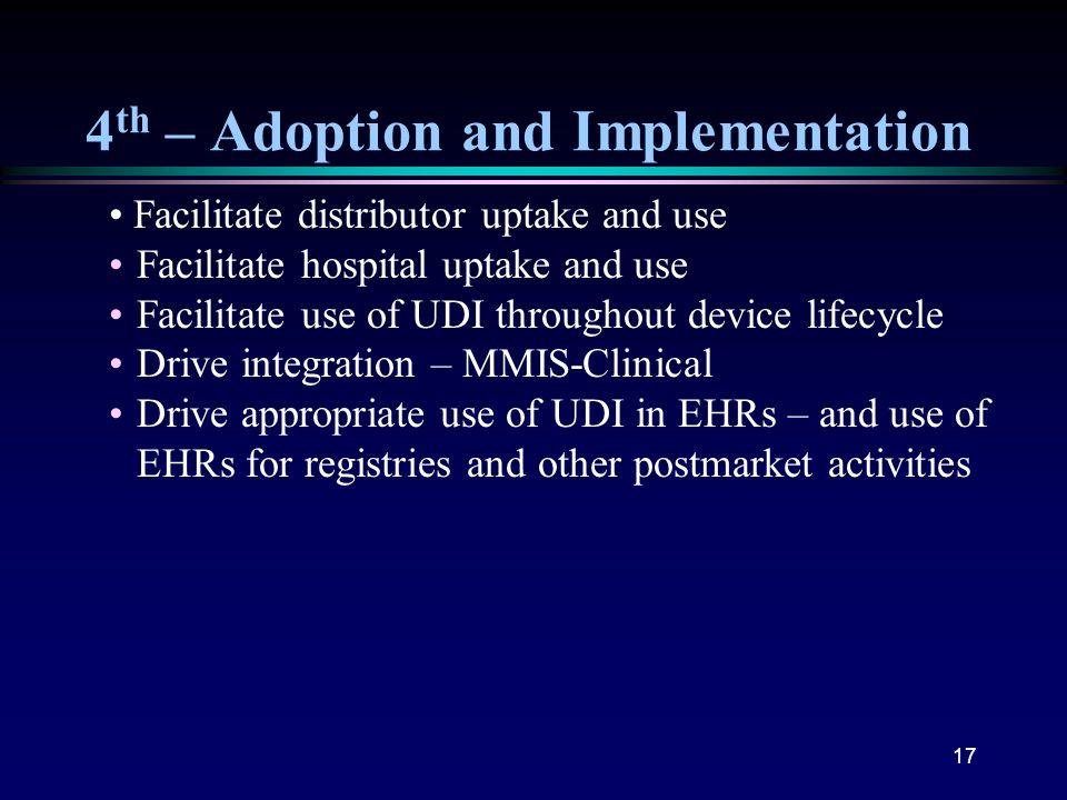 17 4 th – Adoption and Implementation Facilitate distributor uptake and use Facilitate hospital uptake and use Facilitate use of UDI throughout device