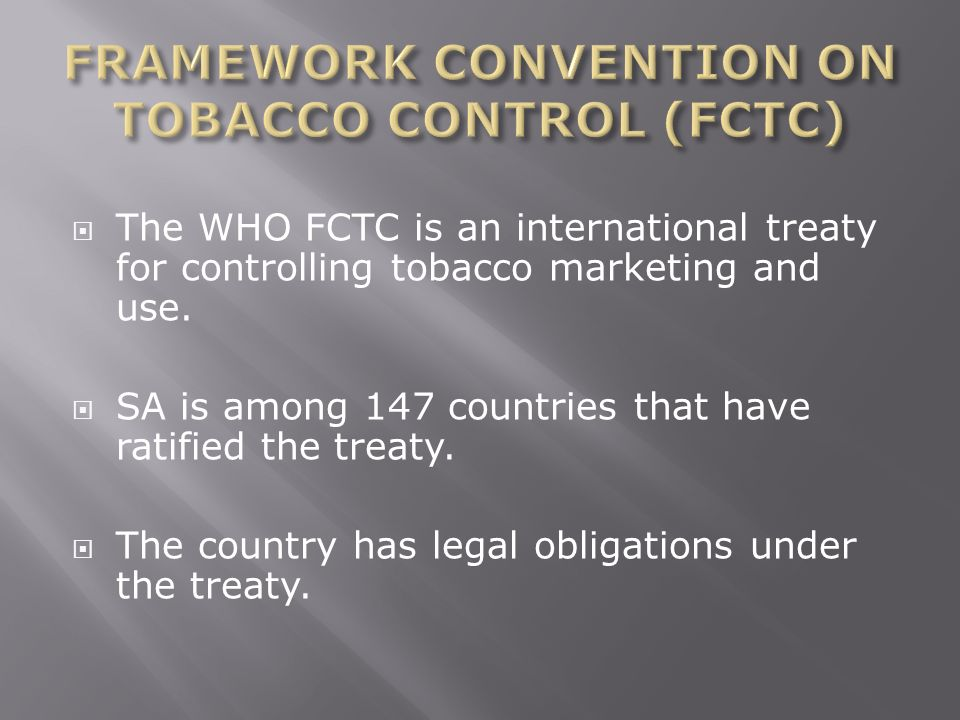 The WHO FCTC is an international treaty for controlling tobacco marketing and use. SA is among 147 countries that have ratified the treaty. The countr