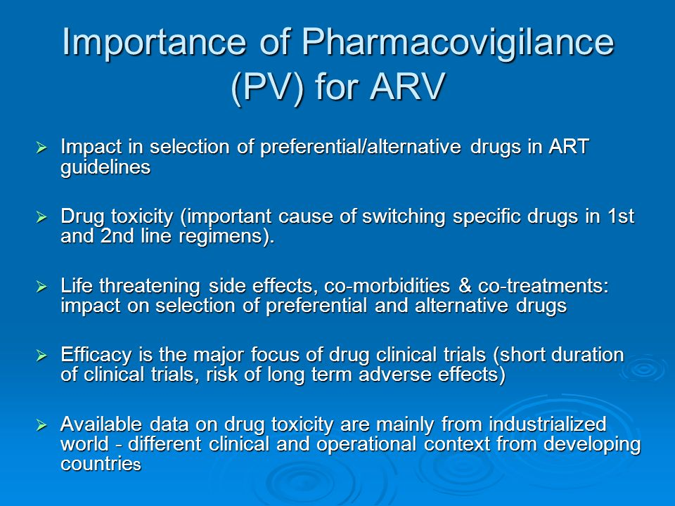 Importance of Pharmacovigilance (PV) for ARV Impact in selection of preferential/alternative drugs in ART guidelines Impact in selection of preferential/alternative drugs in ART guidelines Drug toxicity (important cause of switching specific drugs in 1st and 2nd line regimens).