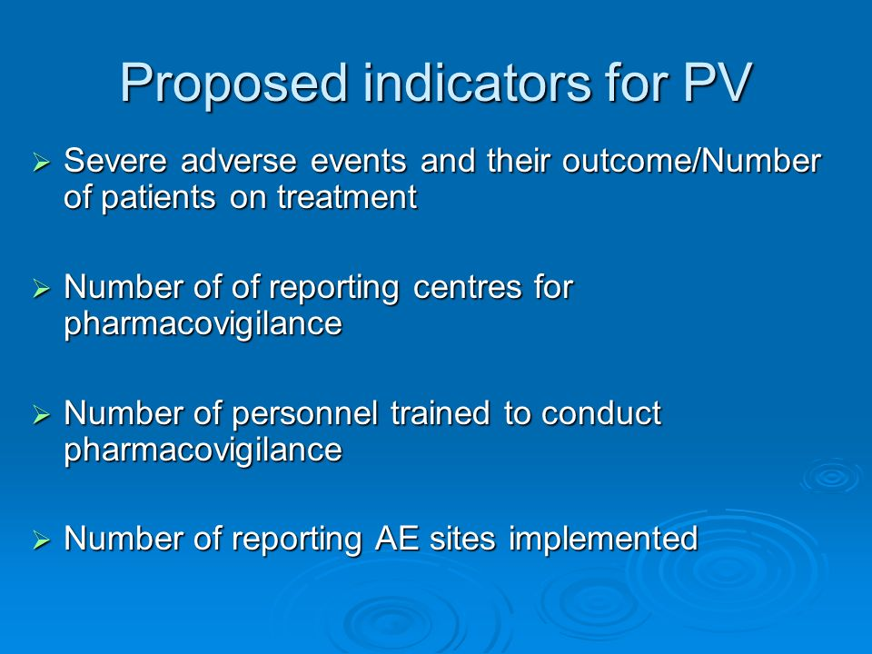 Proposed indicators for PV Severe adverse events and their outcome/Number of patients on treatment Severe adverse events and their outcome/Number of patients on treatment Number of of reporting centres for pharmacovigilance Number of of reporting centres for pharmacovigilance Number of personnel trained to conduct pharmacovigilance Number of personnel trained to conduct pharmacovigilance Number of reporting AE sites implemented Number of reporting AE sites implemented