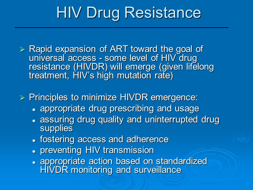 HIV Drug Resistance Rapid expansion of ART toward the goal of universal access - some level of HIV drug resistance (HIVDR) will emerge (given lifelong treatment, HIVs high mutation rate) Rapid expansion of ART toward the goal of universal access - some level of HIV drug resistance (HIVDR) will emerge (given lifelong treatment, HIVs high mutation rate) Principles to minimize HIVDR emergence: Principles to minimize HIVDR emergence: appropriate drug prescribing and usage appropriate drug prescribing and usage assuring drug quality and uninterrupted drug supplies assuring drug quality and uninterrupted drug supplies fostering access and adherence fostering access and adherence preventing HIV transmission preventing HIV transmission appropriate action based on standardized HIVDR monitoring and surveillance appropriate action based on standardized HIVDR monitoring and surveillance