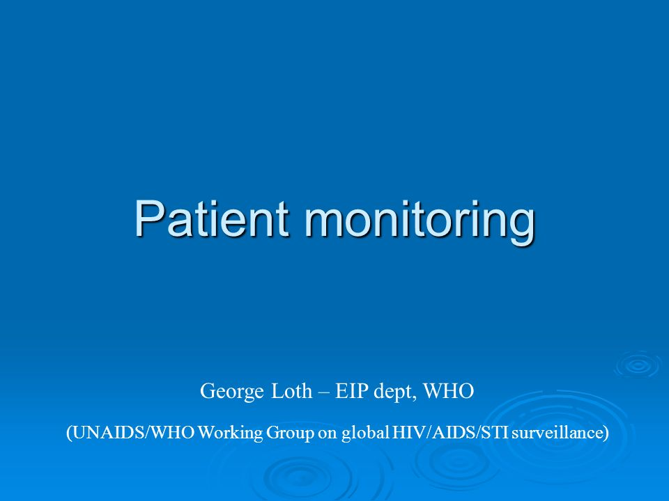 Patient monitoring George Loth – EIP dept, WHO (UNAIDS/WHO Working Group on global HIV/AIDS/STI surveillance)