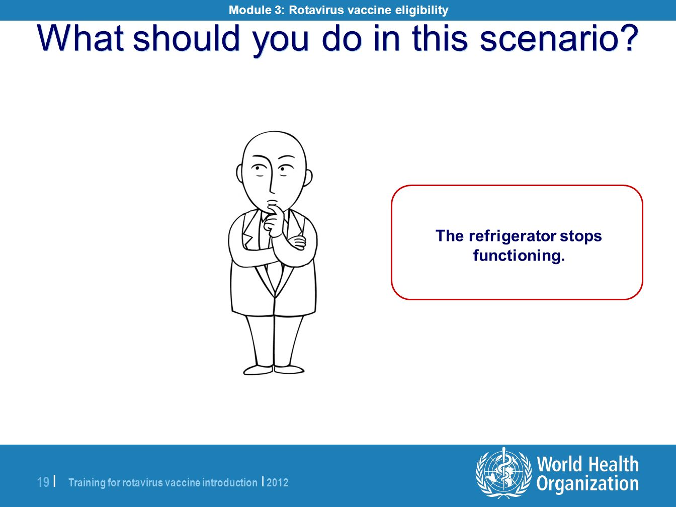 Training for rotavirus vaccine introduction | 2012 19 | What should you do in this scenario? The refrigerator stops functioning. Module 3: Rotavirus v