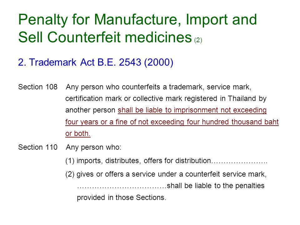 Penalty for Manufacture, Import and Sell Counterfeit medicines (2) 2. Trademark Act B.E. 2543 (2000) Section 108 Any person who counterfeits a tradema