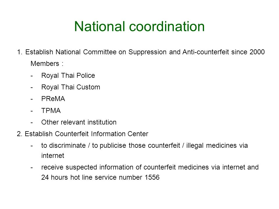 National coordination 1.Establish National Committee on Suppression and Anti-counterfeit since 2000 Members : -Royal Thai Police -Royal Thai Custom -P