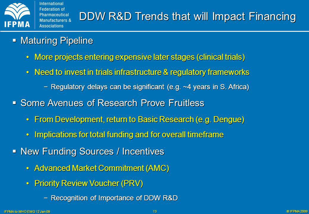 © IFPMA 2009 IFPMA to WHO EWG 12 Jan 09 13 DDW R&D Trends that will Impact Financing Maturing Pipeline Maturing Pipeline More projects entering expensive later stages (clinical trials)More projects entering expensive later stages (clinical trials) Need to invest in trials infrastructure & regulatory frameworksNeed to invest in trials infrastructure & regulatory frameworks Regulatory delays can be significant (e.g.
