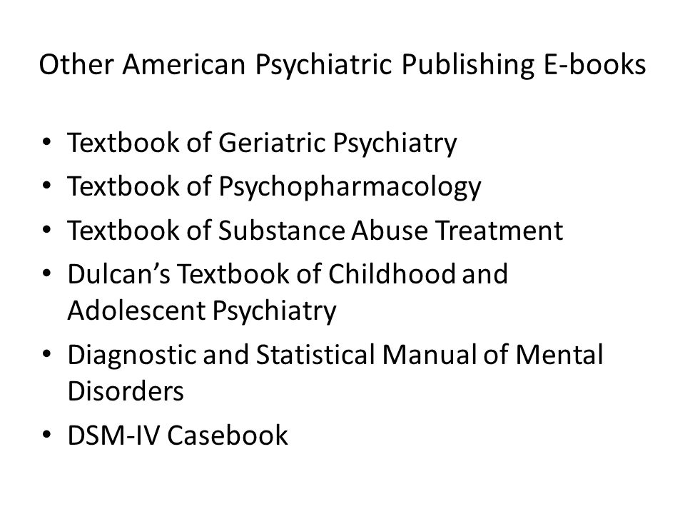 Other American Psychiatric Publishing E-books Textbook of Geriatric Psychiatry Textbook of Psychopharmacology Textbook of Substance Abuse Treatment Dulcans Textbook of Childhood and Adolescent Psychiatry Diagnostic and Statistical Manual of Mental Disorders DSM-IV Casebook