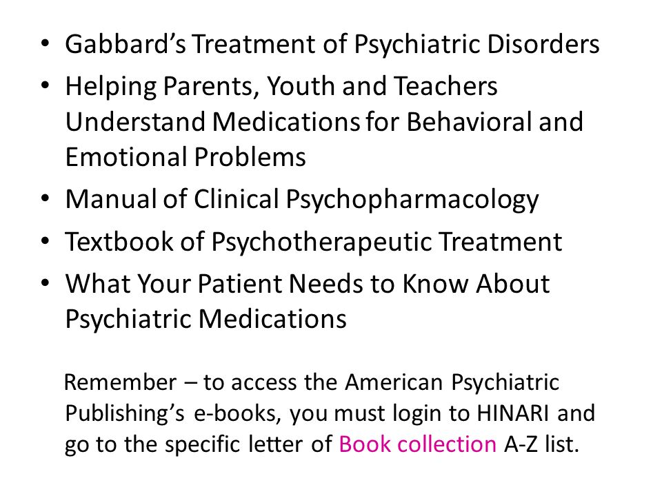 Gabbards Treatment of Psychiatric Disorders Helping Parents, Youth and Teachers Understand Medications for Behavioral and Emotional Problems Manual of Clinical Psychopharmacology Textbook of Psychotherapeutic Treatment What Your Patient Needs to Know About Psychiatric Medications Remember – to access the American Psychiatric Publishings e-books, you must login to HINARI and go to the specific letter of Book collection A-Z list.