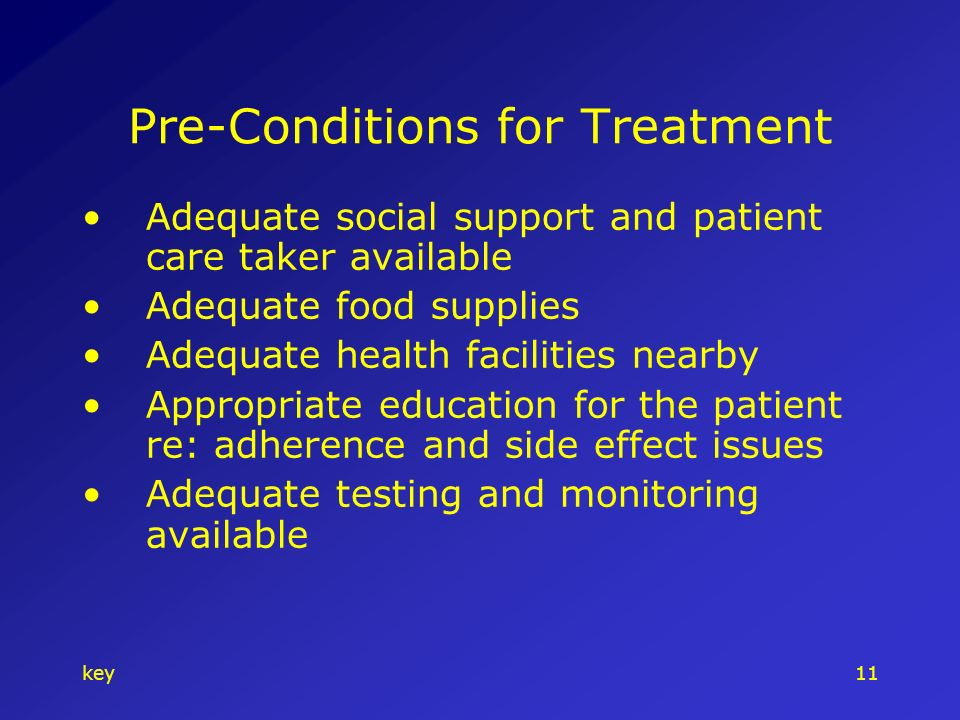 key11 Pre-Conditions for Treatment Adequate social support and patient care taker available Adequate food supplies Adequate health facilities nearby Appropriate education for the patient re: adherence and side effect issues Adequate testing and monitoring available