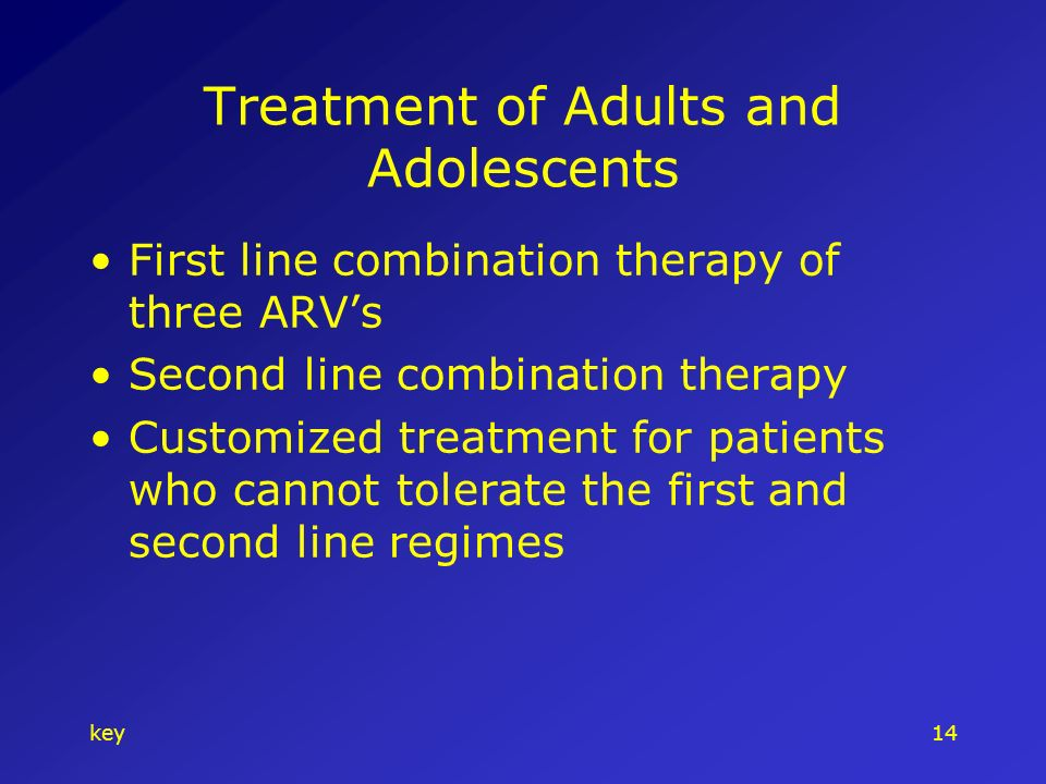 key14 Treatment of Adults and Adolescents First line combination therapy of three ARVs Second line combination therapy Customized treatment for patients who cannot tolerate the first and second line regimes