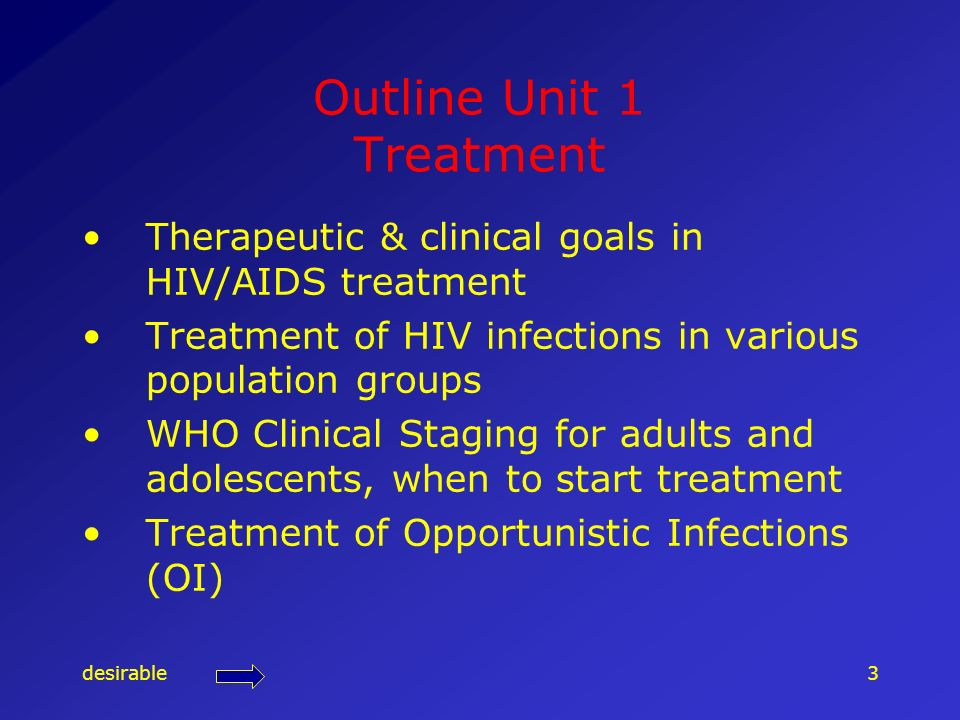 desirable3 Outline Unit 1 Treatment Therapeutic & clinical goals in HIV/AIDS treatment Treatment of HIV infections in various population groups WHO Clinical Staging for adults and adolescents, when to start treatment Treatment of Opportunistic Infections (OI)