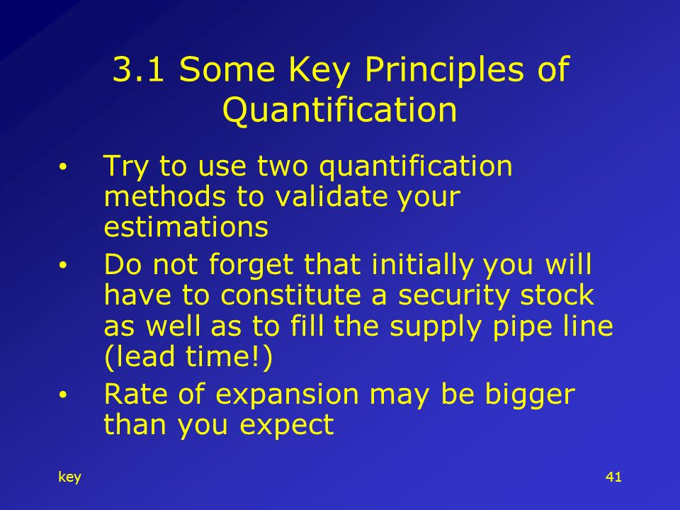key Some Key Principles of Quantification Try to use two quantification methods to validate your estimations Do not forget that initially you will have to constitute a security stock as well as to fill the supply pipe line (lead time!) Rate of expansion may be bigger than you expect