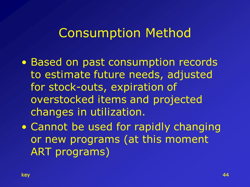 key44 Consumption Method Based on past consumption records to estimate future needs, adjusted for stock-outs, expiration of overstocked items and projected changes in utilization.