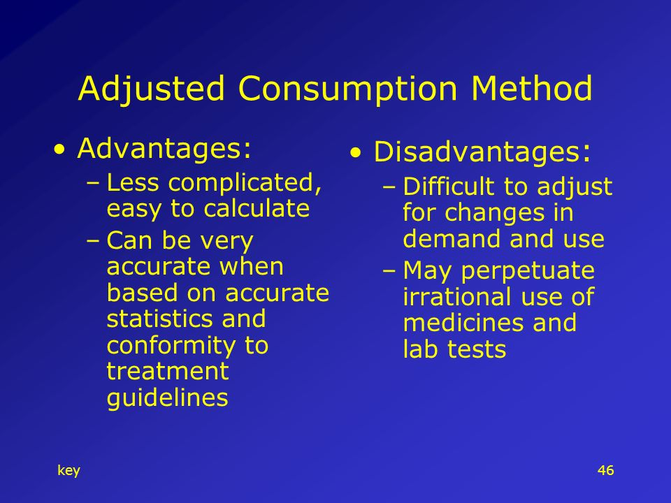 key46 Adjusted Consumption Method Advantages: –Less complicated, easy to calculate –Can be very accurate when based on accurate statistics and conformity to treatment guidelines Disadvantages : –Difficult to adjust for changes in demand and use –May perpetuate irrational use of medicines and lab tests