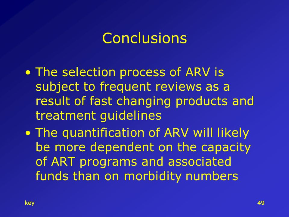 key49 Conclusions The selection process of ARV is subject to frequent reviews as a result of fast changing products and treatment guidelines The quantification of ARV will likely be more dependent on the capacity of ART programs and associated funds than on morbidity numbers