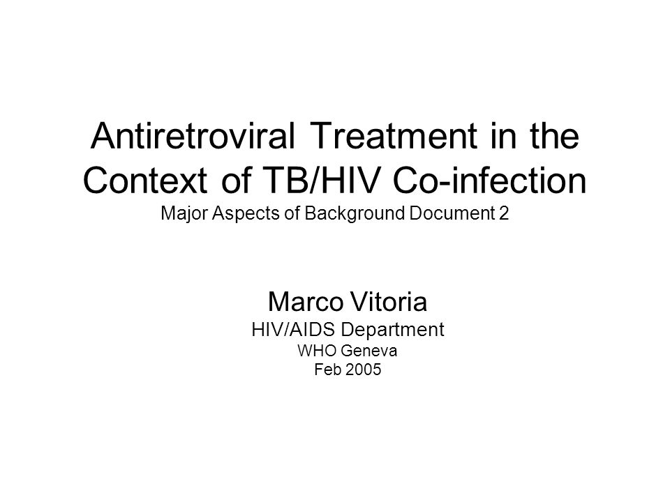 Antiretroviral Treatment in the Context of TB/HIV Co-infection Major Aspects of Background Document 2 Marco Vitoria HIV/AIDS Department WHO Geneva Feb 2005