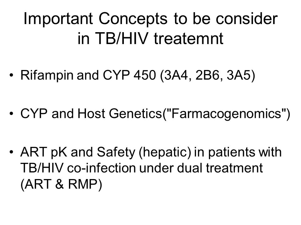 Important Concepts to be consider in TB/HIV treatemnt Rifampin and CYP 450 (3A4, 2B6, 3A5) CYP and Host Genetics( Farmacogenomics ) ART pK and Safety (hepatic) in patients with TB/HIV co-infection under dual treatment (ART & RMP)
