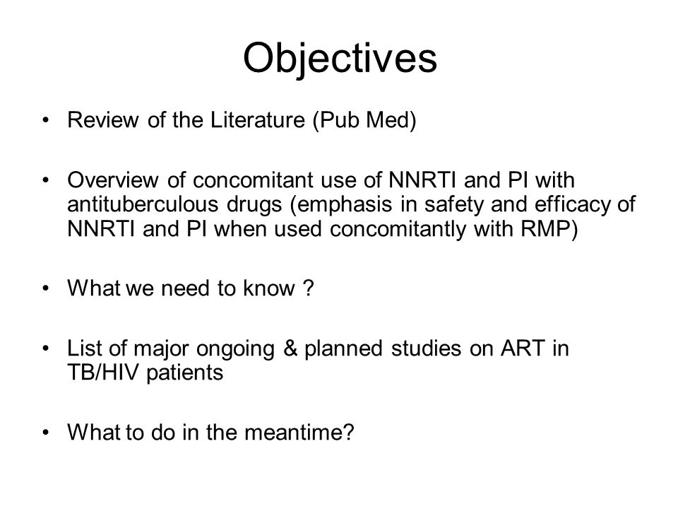 Objectives Review of the Literature (Pub Med) Overview of concomitant use of NNRTI and PI with antituberculous drugs (emphasis in safety and efficacy of NNRTI and PI when used concomitantly with RMP) What we need to know .