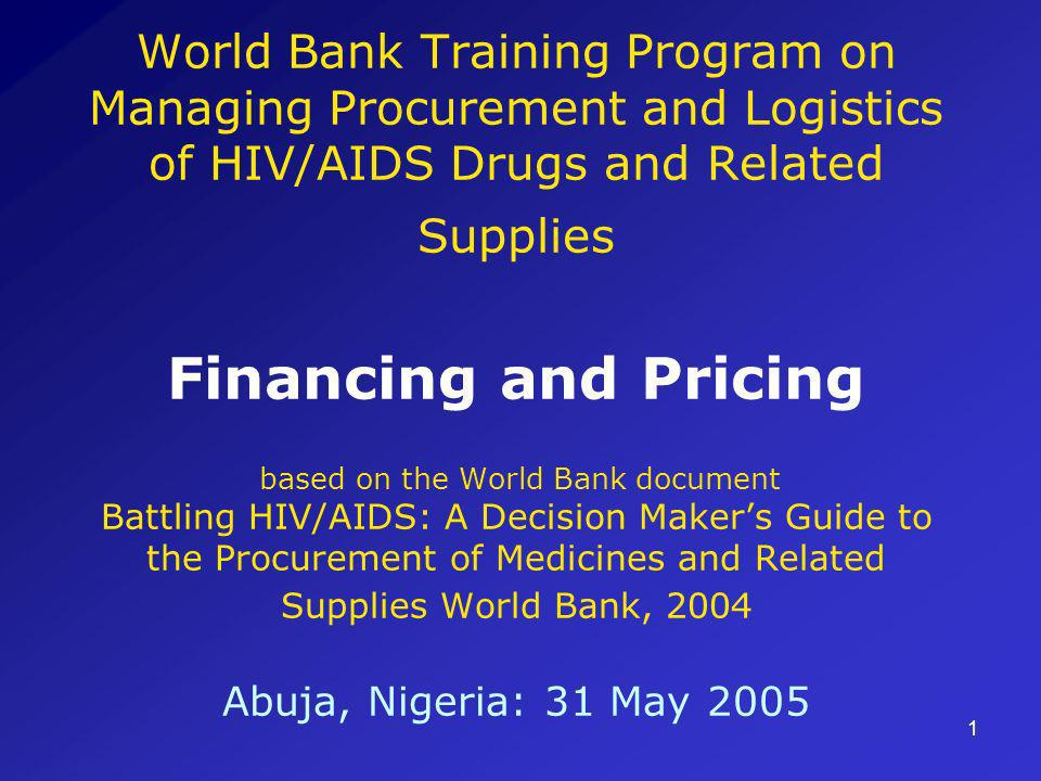 1 World Bank Training Program on Managing Procurement and Logistics of HIV/AIDS Drugs and Related Supplies Financing and Pricing based on the World Bank document Battling HIV/AIDS: A Decision Makers Guide to the Procurement of Medicines and Related Supplies World Bank, 2004 Abuja, Nigeria: 31 May 2005