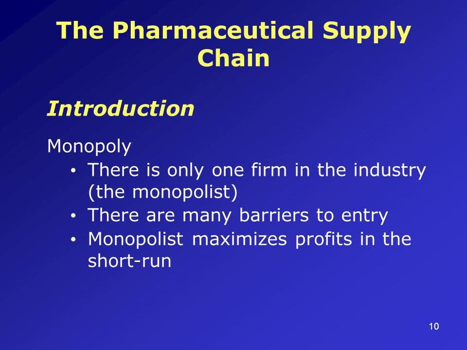 10 The Pharmaceutical Supply Chain Introduction Monopoly There is only one firm in the industry (the monopolist) There are many barriers to entry Monopolist maximizes profits in the short-run