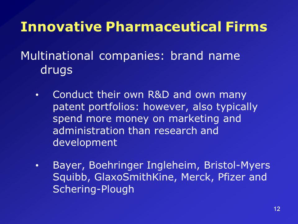 12 Innovative Pharmaceutical Firms Multinational companies: brand name drugs Conduct their own R&D and own many patent portfolios: however, also typic