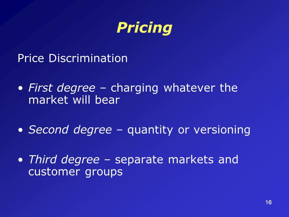16 Pricing Price Discrimination First degree – charging whatever the market will bear Second degree – quantity or versioning Third degree – separate m