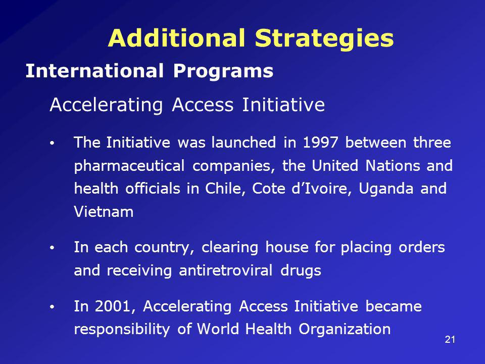 21 Additional Strategies International Programs Accelerating Access Initiative The Initiative was launched in 1997 between three pharmaceutical compan