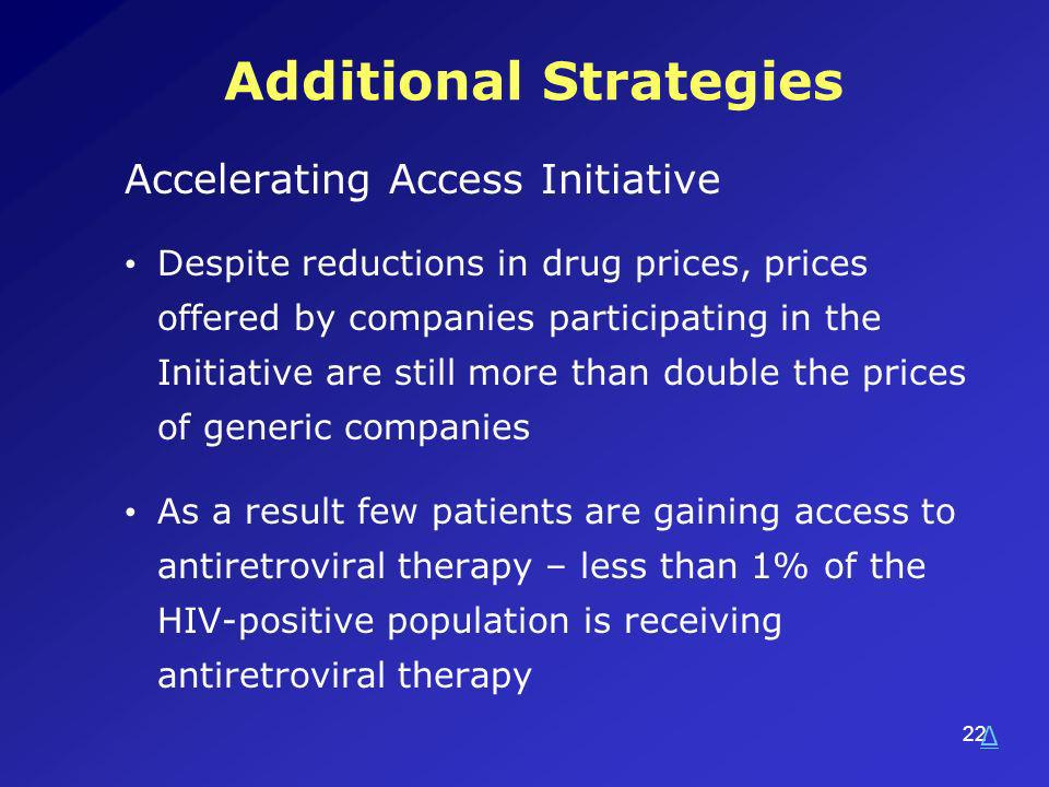 22 Additional Strategies Accelerating Access Initiative Despite reductions in drug prices, prices offered by companies participating in the Initiative are still more than double the prices of generic companies As a result few patients are gaining access to antiretroviral therapy – less than 1% of the HIV-positive population is receiving antiretroviral therapy Δ