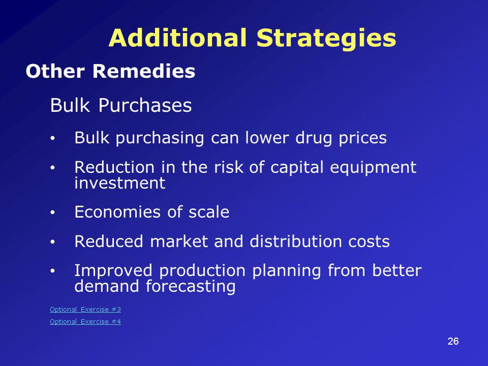 26 Additional Strategies Other Remedies Bulk Purchases Bulk purchasing can lower drug prices Reduction in the risk of capital equipment investment Economies of scale Reduced market and distribution costs Improved production planning from better demand forecasting Optional Exercise #3 Optional Exercise #4