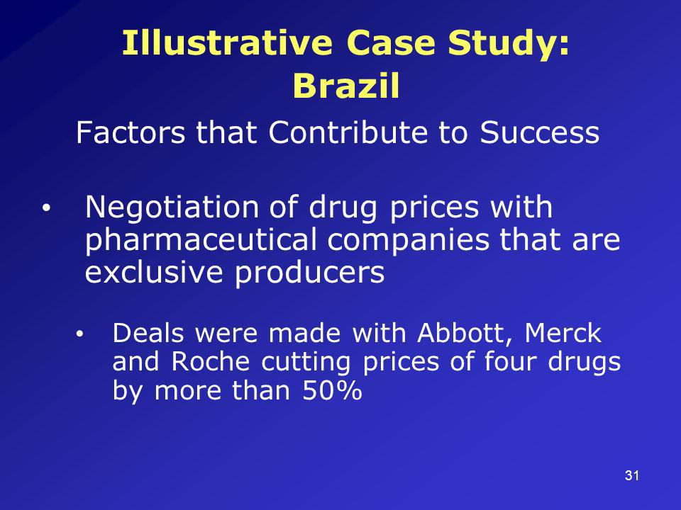 31 Illustrative Case Study: Brazil Factors that Contribute to Success Negotiation of drug prices with pharmaceutical companies that are exclusive producers Deals were made with Abbott, Merck and Roche cutting prices of four drugs by more than 50%