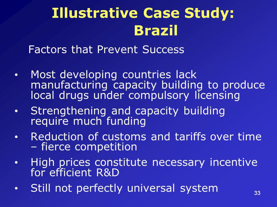 33 Illustrative Case Study: Brazil Factors that Prevent Success Most developing countries lack manufacturing capacity building to produce local drugs under compulsory licensing Strengthening and capacity building require much funding Reduction of customs and tariffs over time – fierce competition High prices constitute necessary incentive for efficient R&D Still not perfectly universal system