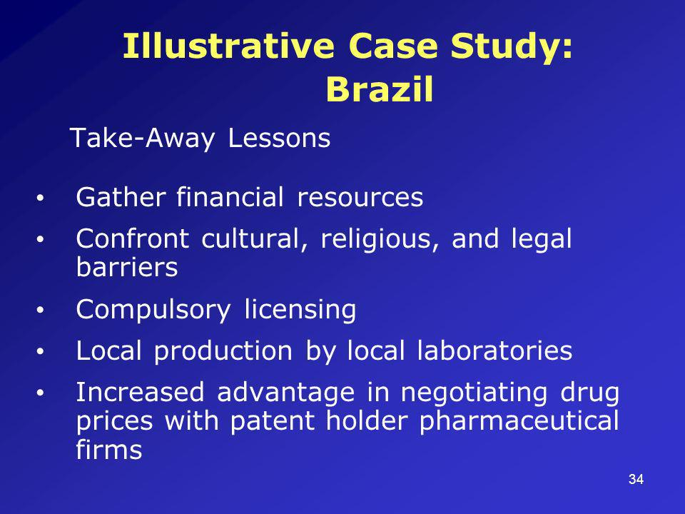 34 Illustrative Case Study: Brazil Take-Away Lessons Gather financial resources Confront cultural, religious, and legal barriers Compulsory licensing Local production by local laboratories Increased advantage in negotiating drug prices with patent holder pharmaceutical firms